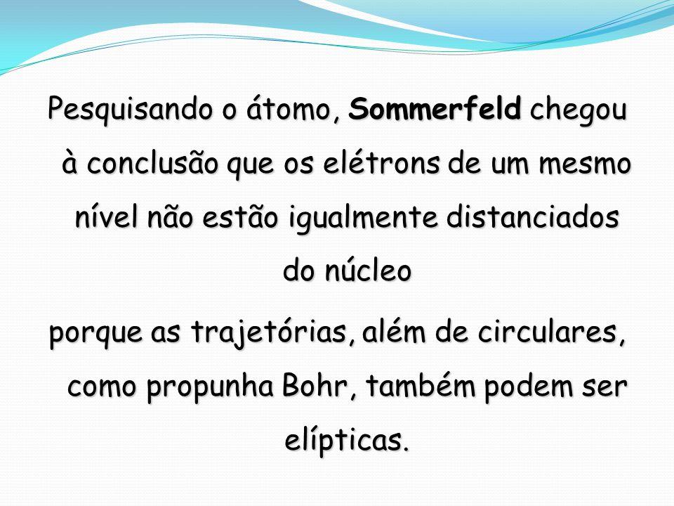 Pesquisando o átomo, Sommerfeld chegou à conclusão que os elétrons de um mesmo nível não estão igualmente distanciados do núcleo porque as trajetórias, além de circulares, como propunha Bohr, também podem ser elípticas.