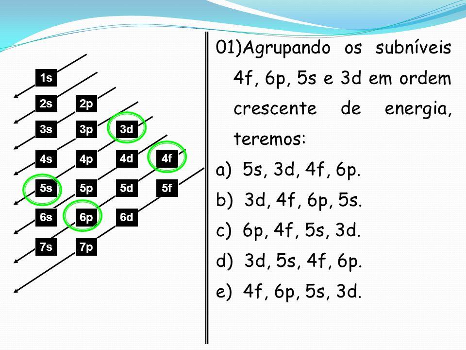 01)Agrupando os subníveis 4f, 6p, 5s e 3d em ordem crescente de energia, teremos: