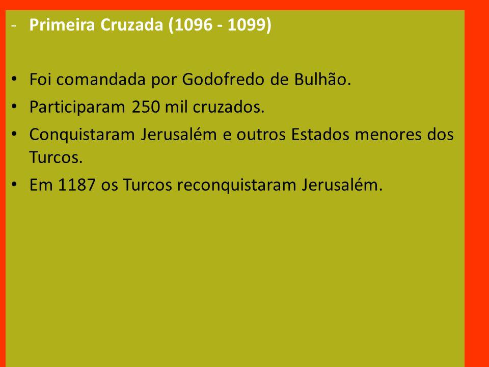 Primeira Cruzada (1096 - 1099) Foi comandada por Godofredo de Bulhão. Participaram 250 mil cruzados.