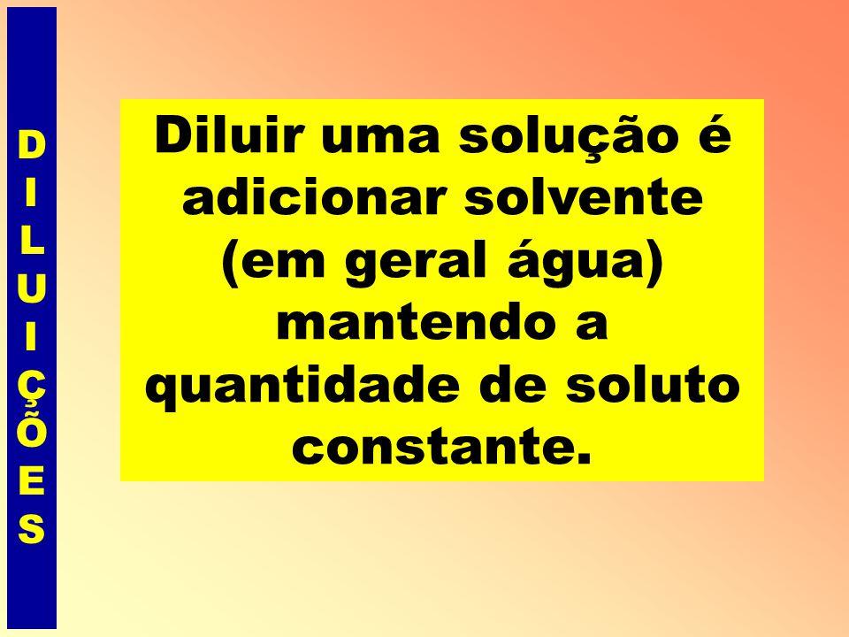 DILUIÇÕES Diluir uma solução é adicionar solvente (em geral água) mantendo a quantidade de soluto constante.