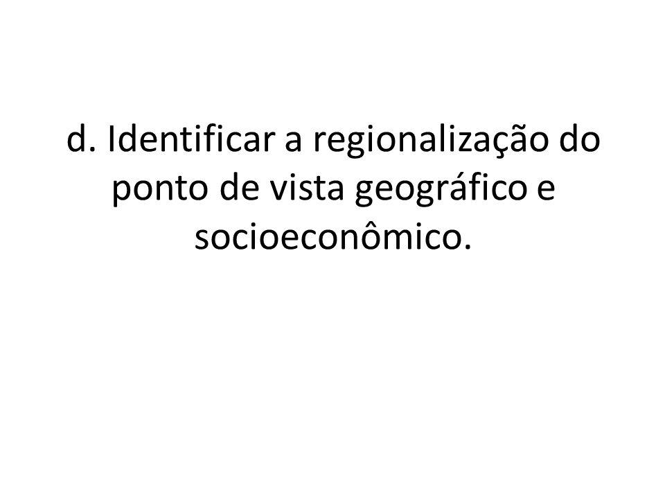 d. Identificar a regionalização do ponto de vista geográfico e socioeconômico.