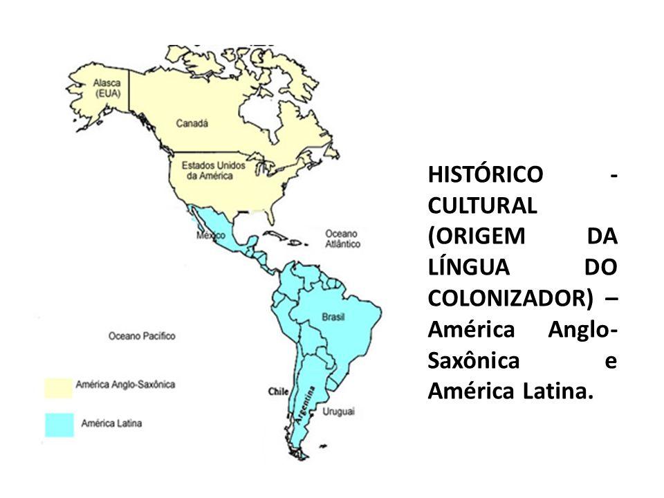 HISTÓRICO - CULTURAL (ORIGEM DA LÍNGUA DO COLONIZADOR) – América Anglo-Saxônica e América Latina.