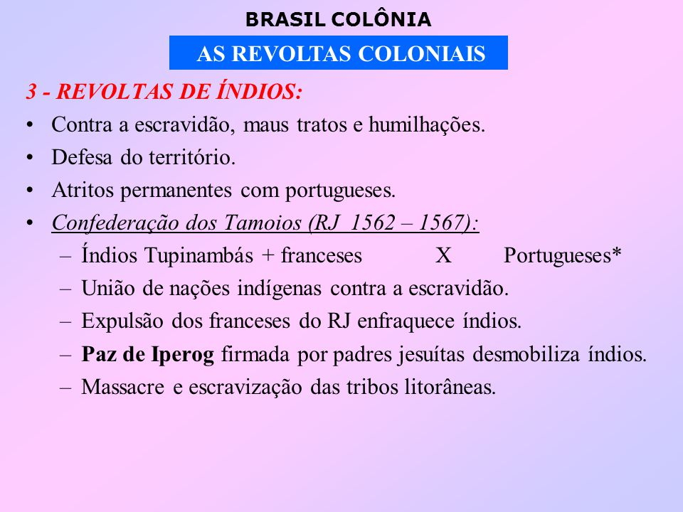 3 - REVOLTAS DE ÍNDIOS: Contra a escravidão, maus tratos e humilhações. Defesa do território. Atritos permanentes com portugueses.