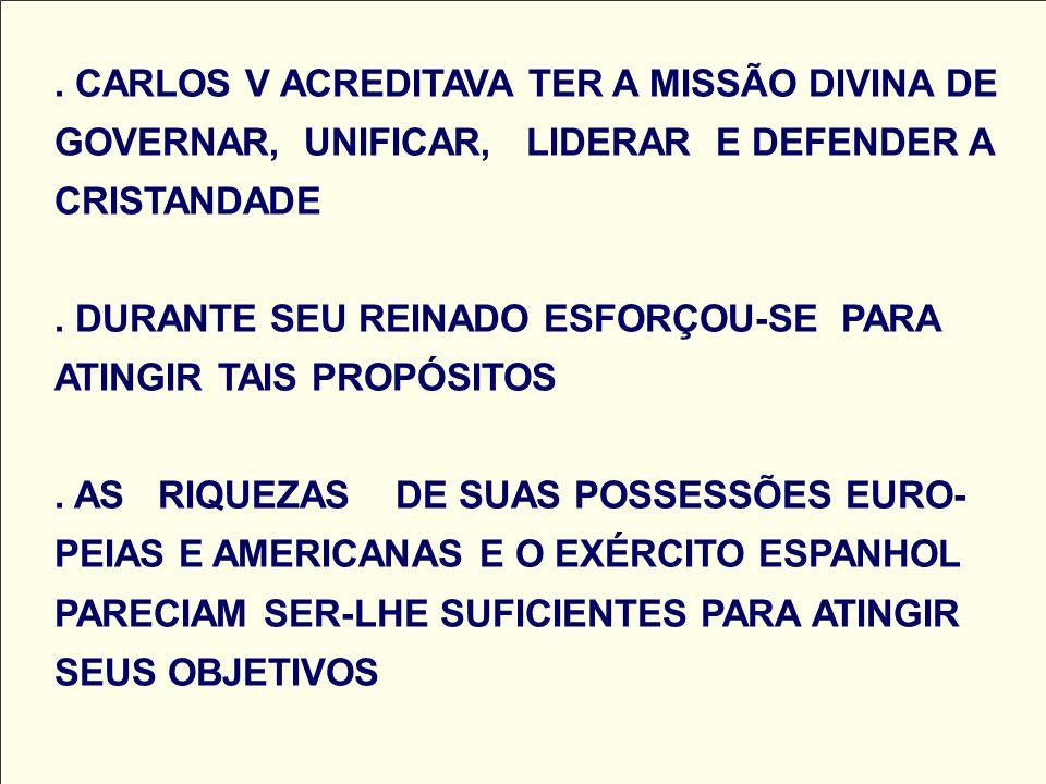 CARLOS V ACREDITAVA TER A MISSÃO DIVINA DE GOVERNAR, UNIFICAR, LIDERAR E DEFENDER A CRISTANDADE .