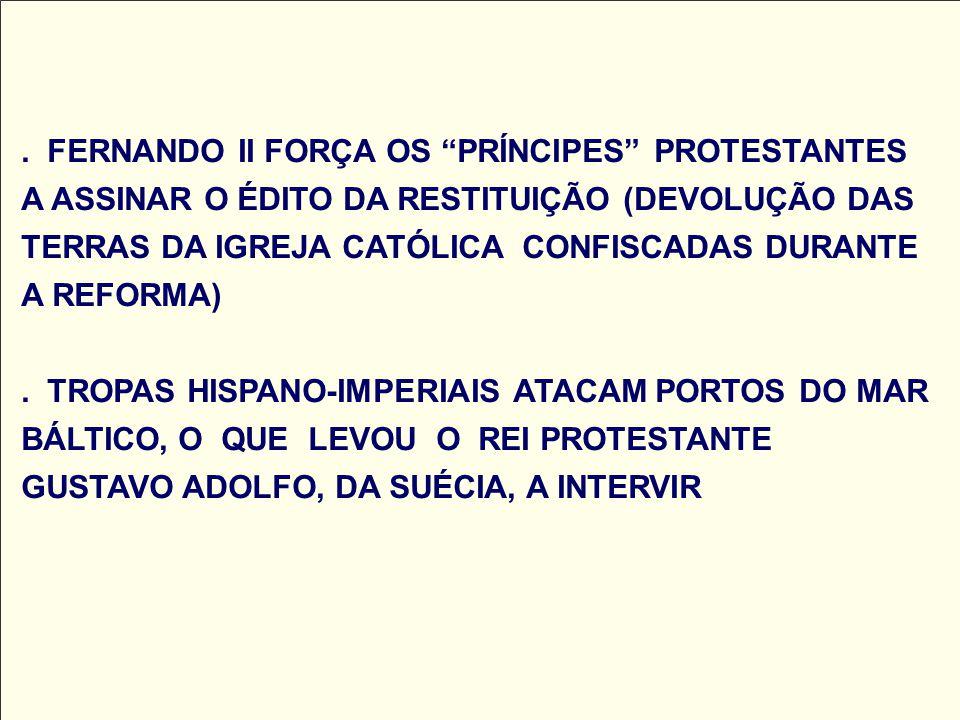 FERNANDO II FORÇA OS PRÍNCIPES PROTESTANTES A ASSINAR O ÉDITO DA RESTITUIÇÃO (DEVOLUÇÃO DAS TERRAS DA IGREJA CATÓLICA CONFISCADAS DURANTE A REFORMA) .