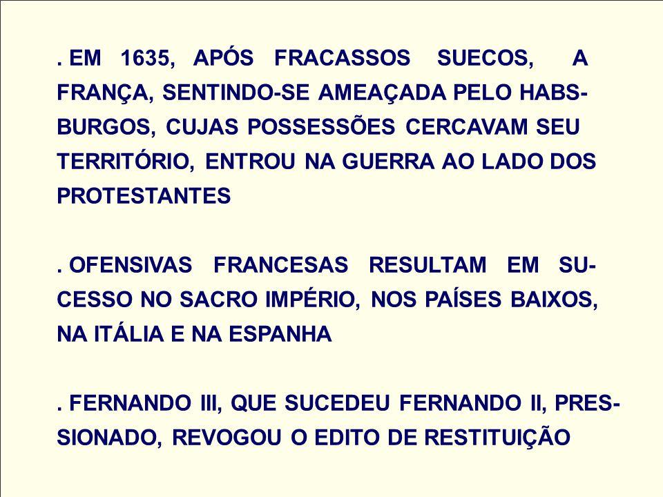 EM 1635, APÓS FRACASSOS SUECOS, A FRANÇA, SENTINDO-SE AMEAÇADA PELO HABS-BURGOS, CUJAS POSSESSÕES CERCAVAM SEU TERRITÓRIO, ENTROU NA GUERRA AO LADO DOS PROTESTANTES .