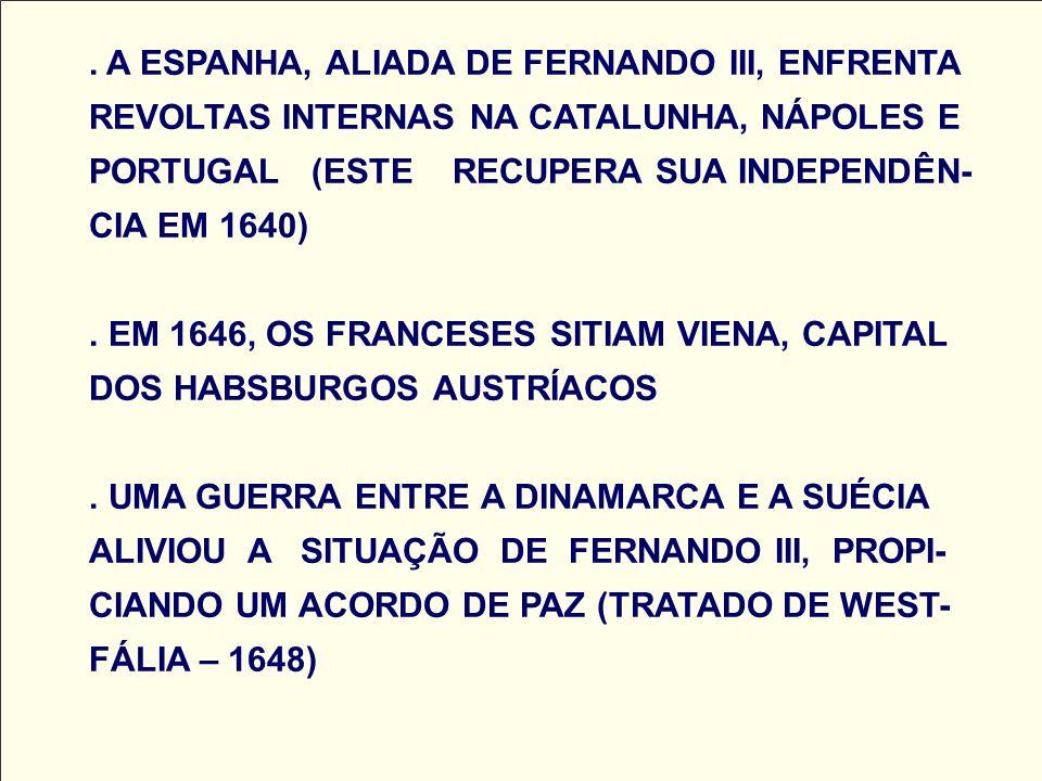 A ESPANHA, ALIADA DE FERNANDO III, ENFRENTA REVOLTAS INTERNAS NA CATALUNHA, NÁPOLES E PORTUGAL (ESTE RECUPERA SUA INDEPENDÊN- CIA EM 1640) .