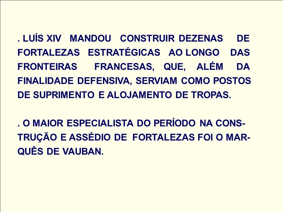 LUÍS XIV MANDOU CONSTRUIR DEZENAS DE FORTALEZAS ESTRATÉGICAS AO LONGO DAS FRONTEIRAS FRANCESAS, QUE, ALÉM DA FINALIDADE DEFENSIVA, SERVIAM COMO POSTOS DE SUPRIMENTO E ALOJAMENTO DE TROPAS.