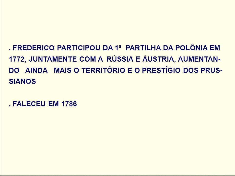 FREDERICO PARTICIPOU DA 1ª PARTILHA DA POLÔNIA EM 1772, JUNTAMENTE COM A RÚSSIA E ÁUSTRIA, AUMENTAN-DO AINDA MAIS O TERRITÓRIO E O PRESTÍGIO DOS PRUS-SIANOS .