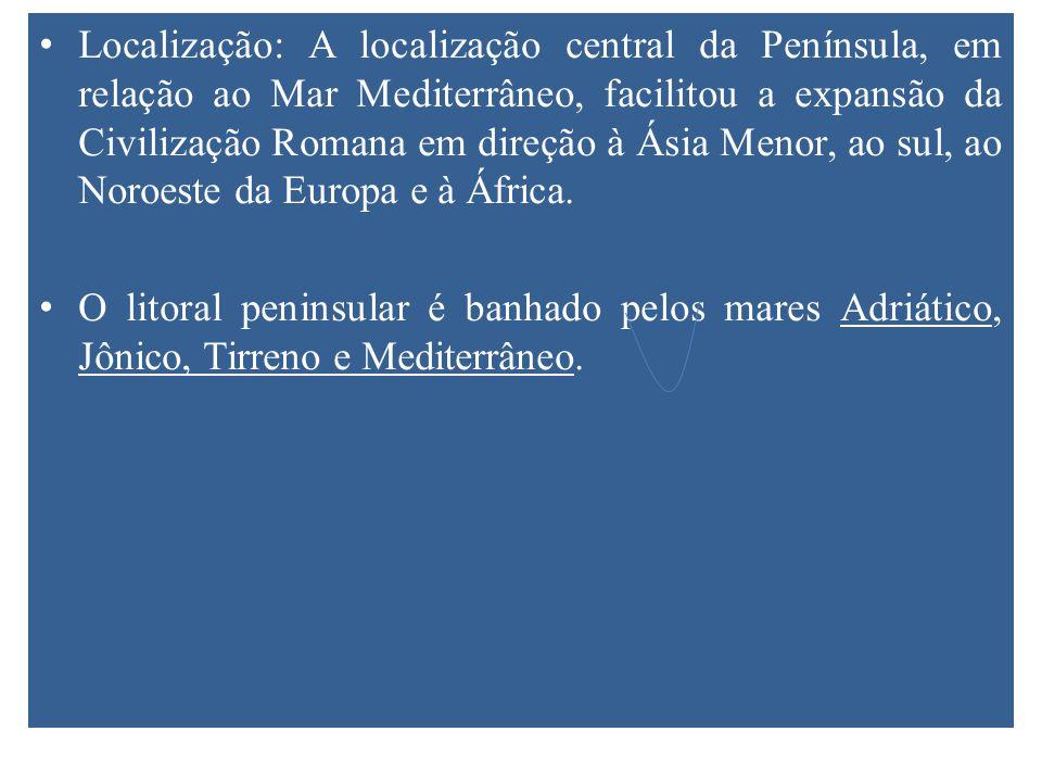 Localização: A localização central da Península, em relação ao Mar Mediterrâneo, facilitou a expansão da Civilização Romana em direção à Ásia Menor, ao sul, ao Noroeste da Europa e à África.