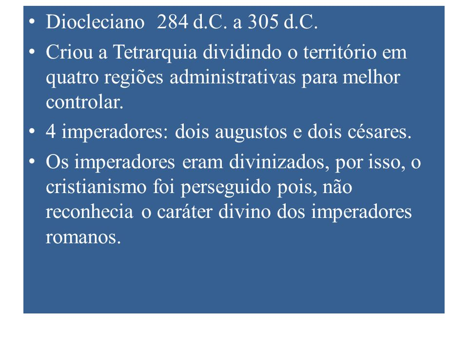 Diocleciano 284 d.C. a 305 d.C. Criou a Tetrarquia dividindo o território em quatro regiões administrativas para melhor controlar.