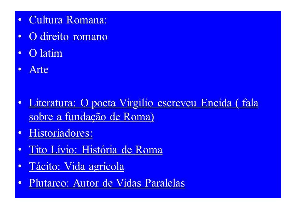 Cultura Romana: O direito romano. O latim. Arte. Literatura: O poeta Virgilio escreveu Eneida ( fala sobre a fundação de Roma)