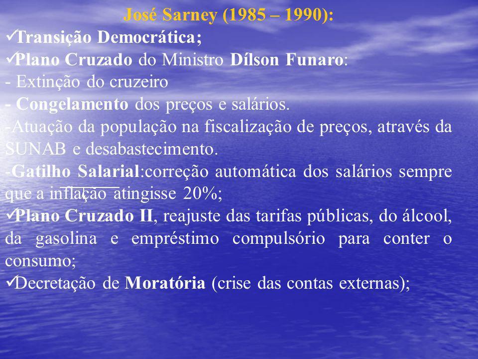 José Sarney (1985 – 1990): Transição Democrática; Plano Cruzado do Ministro Dílson Funaro: - Extinção do cruzeiro.