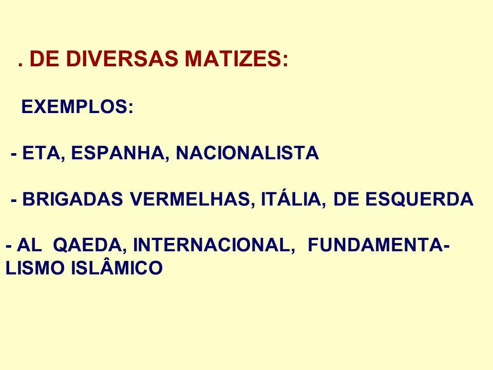 . DE DIVERSAS MATIZES: EXEMPLOS: - ETA, ESPANHA, NACIONALISTA - BRIGADAS VERMELHAS, ITÁLIA, DE ESQUERDA - AL QAEDA, INTERNACIONAL, FUNDAMENTA-LISMO ISLÂMICO