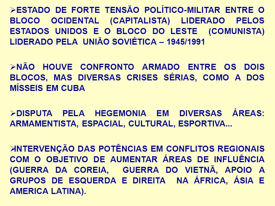 ESTADO DE FORTE TENSÃO POLÍTICO-MILITAR ENTRE O BLOCO OCIDENTAL (CAPITALISTA) LIDERADO PELOS ESTADOS UNIDOS E O BLOCO DO LESTE (COMUNISTA) LIDERADO PELA UNIÃO SOVIÉTICA – 1945/1991