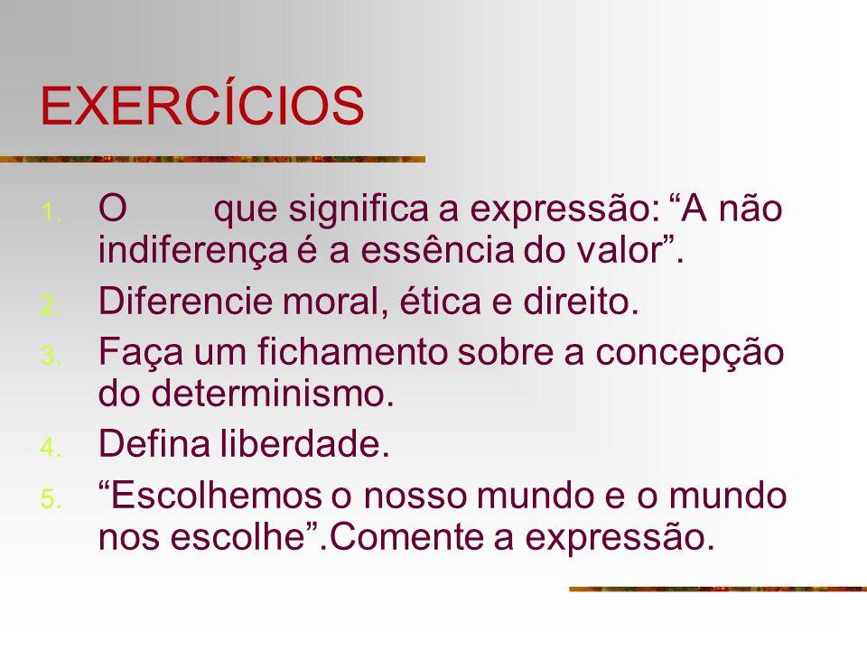 EXERCÍCIOS O que significa a expressão: A não indiferença é a essência do valor . Diferencie moral, ética e direito.