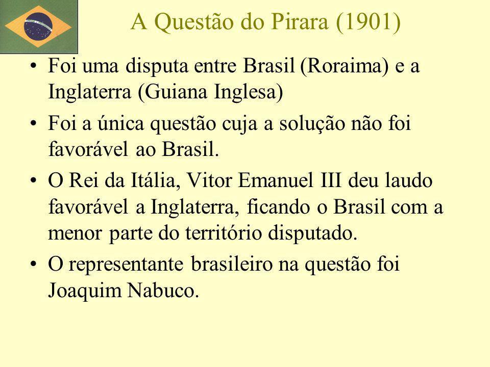 A Questão do Pirara (1901) Foi uma disputa entre Brasil (Roraima) e a Inglaterra (Guiana Inglesa)