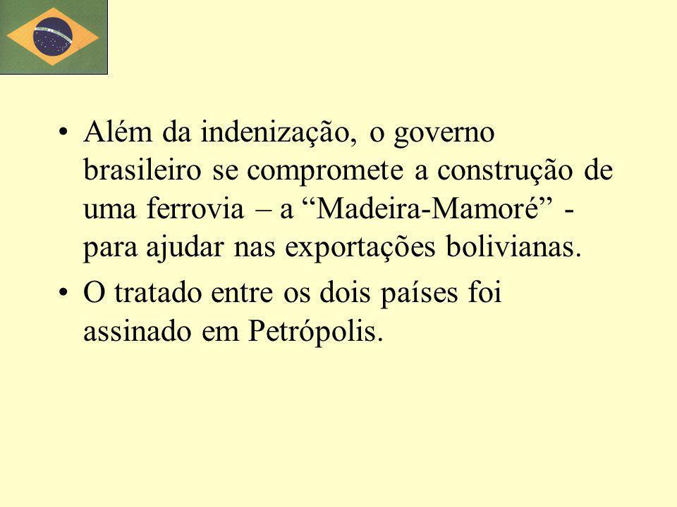 Além da indenização, o governo brasileiro se compromete a construção de uma ferrovia – a Madeira-Mamoré - para ajudar nas exportações bolivianas.