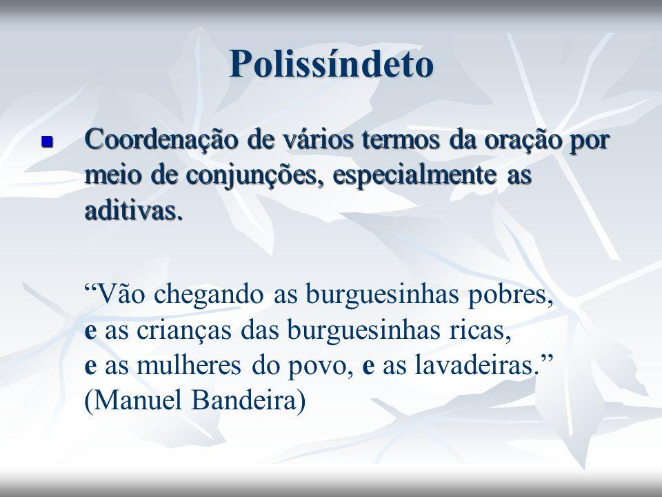 Polissíndeto Coordenação de vários termos da oração por meio de conjunções, especialmente as aditivas.