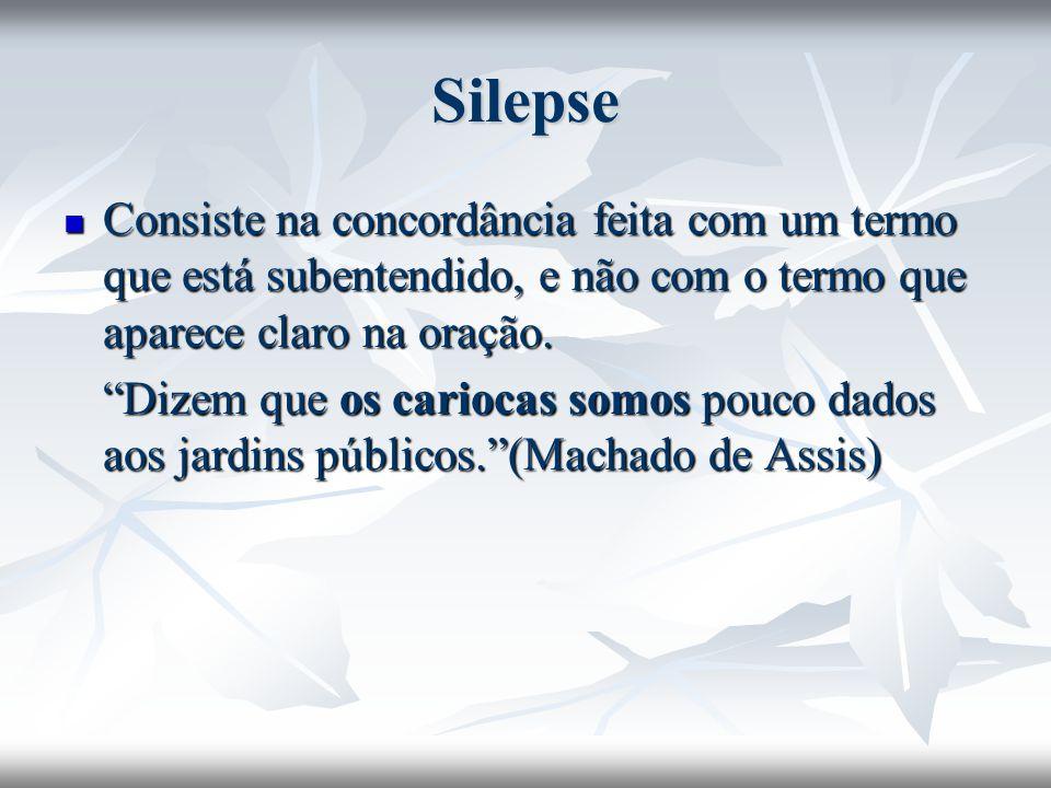 Silepse Consiste na concordância feita com um termo que está subentendido, e não com o termo que aparece claro na oração.