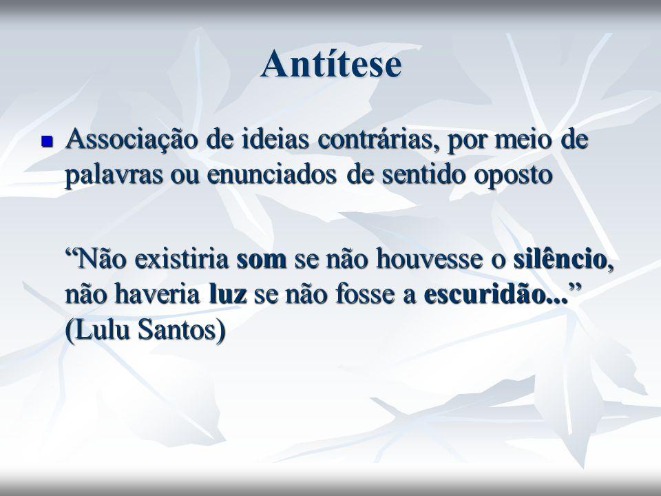 Antítese Associação de ideias contrárias, por meio de palavras ou enunciados de sentido oposto.