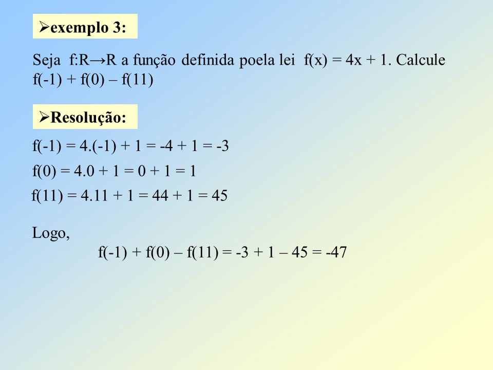 exemplo 3: Seja f:R→R a função definida poela lei f(x) = 4x + 1. Calcule. f(-1) + f(0) – f(11) Resolução: