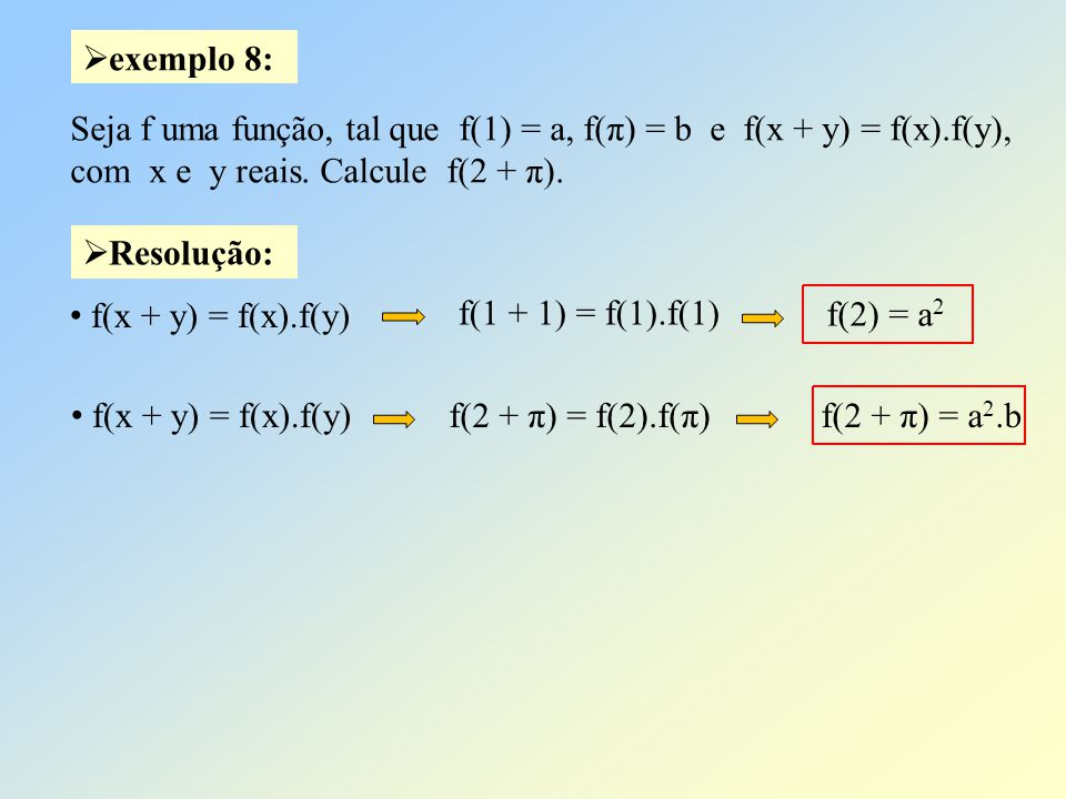 exemplo 8: Seja f uma função, tal que f(1) = a, f(π) = b e f(x + y) = f(x).f(y), com x e y reais. Calcule f(2 + π).