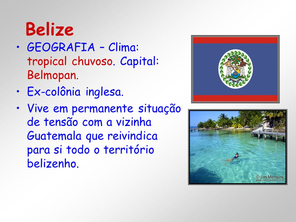 Belize GEOGRAFIA – Clima: tropical chuvoso. Capital: Belmopan.