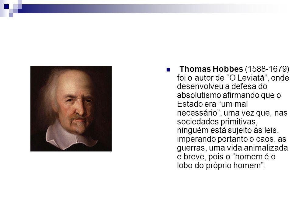 Thomas Hobbes (1588-1679) foi o autor de O Leviatã , onde desenvolveu a defesa do absolutismo afirmando que o Estado era um mal necessário , uma vez que, nas sociedades primitivas, ninguém está sujeito às leis, imperando portanto o caos, as guerras, uma vida animalizada e breve, pois o homem é o lobo do próprio homem .