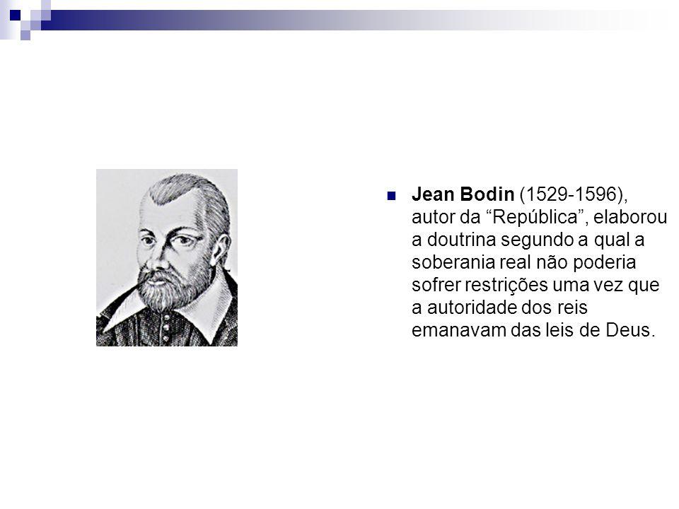 Jean Bodin (1529-1596), autor da República , elaborou a doutrina segundo a qual a soberania real não poderia sofrer restrições uma vez que a autoridade dos reis emanavam das leis de Deus.