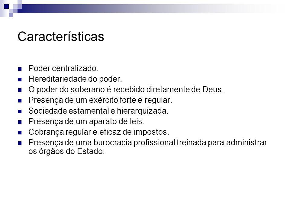 Características Poder centralizado. Hereditariedade do poder.