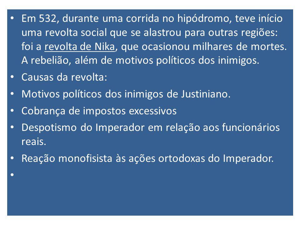 Em 532, durante uma corrida no hipódromo, teve início uma revolta social que se alastrou para outras regiões: foi a revolta de Nika, que ocasionou milhares de mortes. A rebelião, além de motivos políticos dos inimigos.