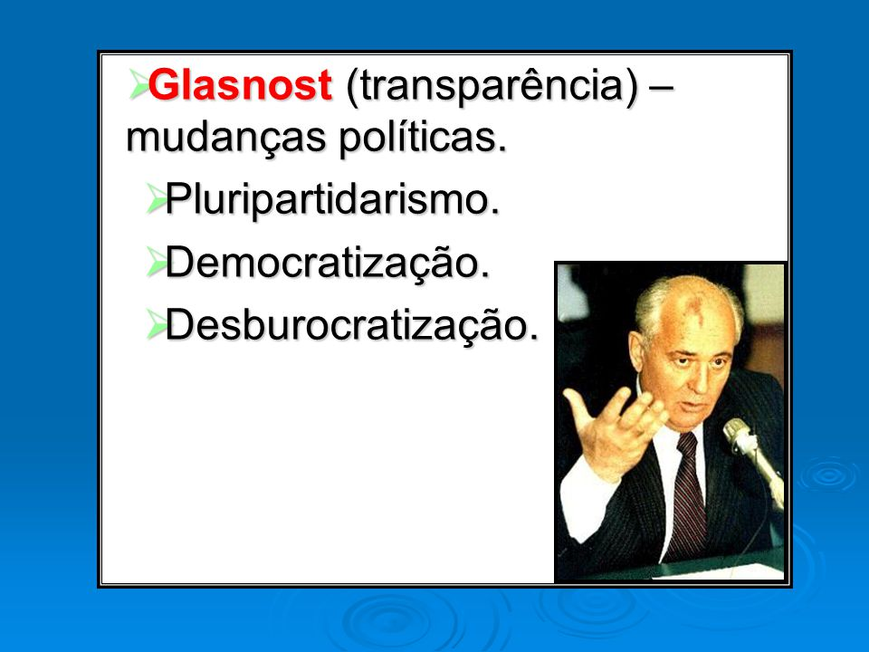 Glasnost (transparência) – mudanças políticas.