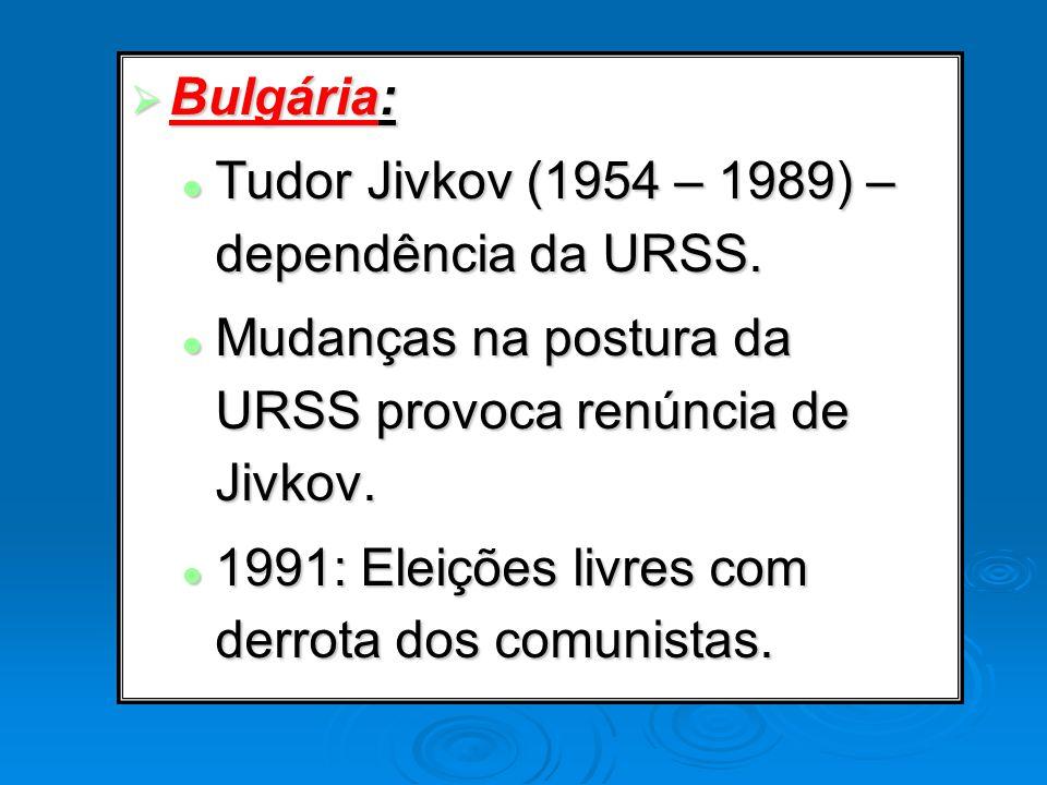 Bulgária: Tudor Jivkov (1954 – 1989) – dependência da URSS. Mudanças na postura da URSS provoca renúncia de Jivkov.