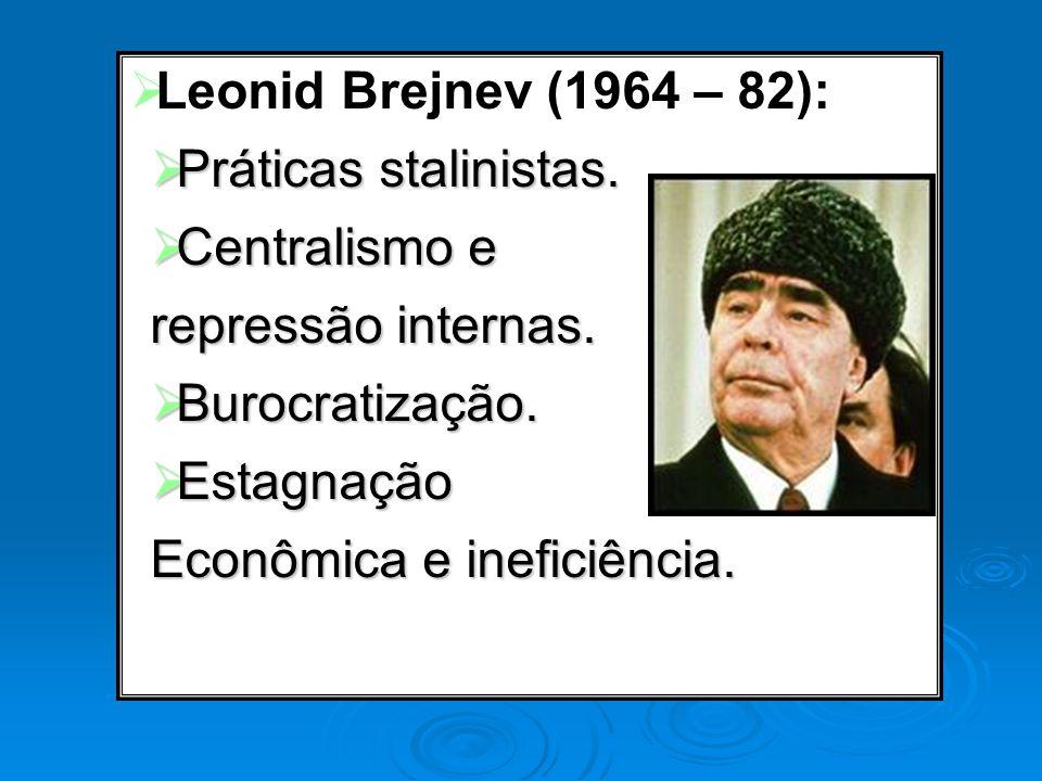 Leonid Brejnev (1964 – 82): Práticas stalinistas. Centralismo e. repressão internas. Burocratização.