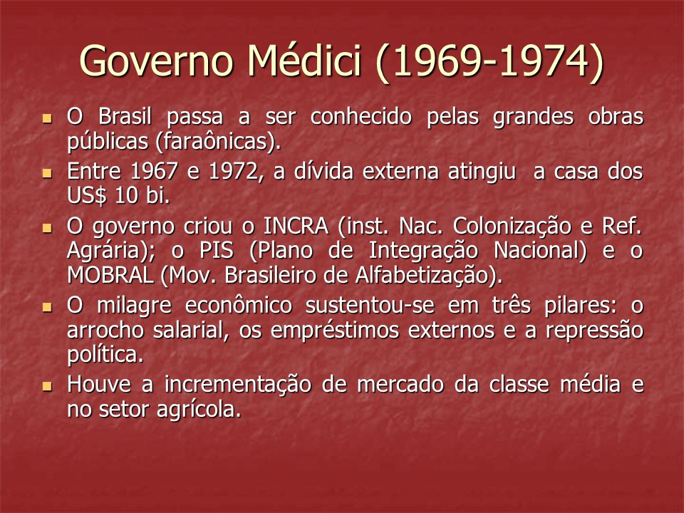 Governo Médici (1969-1974) O Brasil passa a ser conhecido pelas grandes obras públicas (faraônicas).