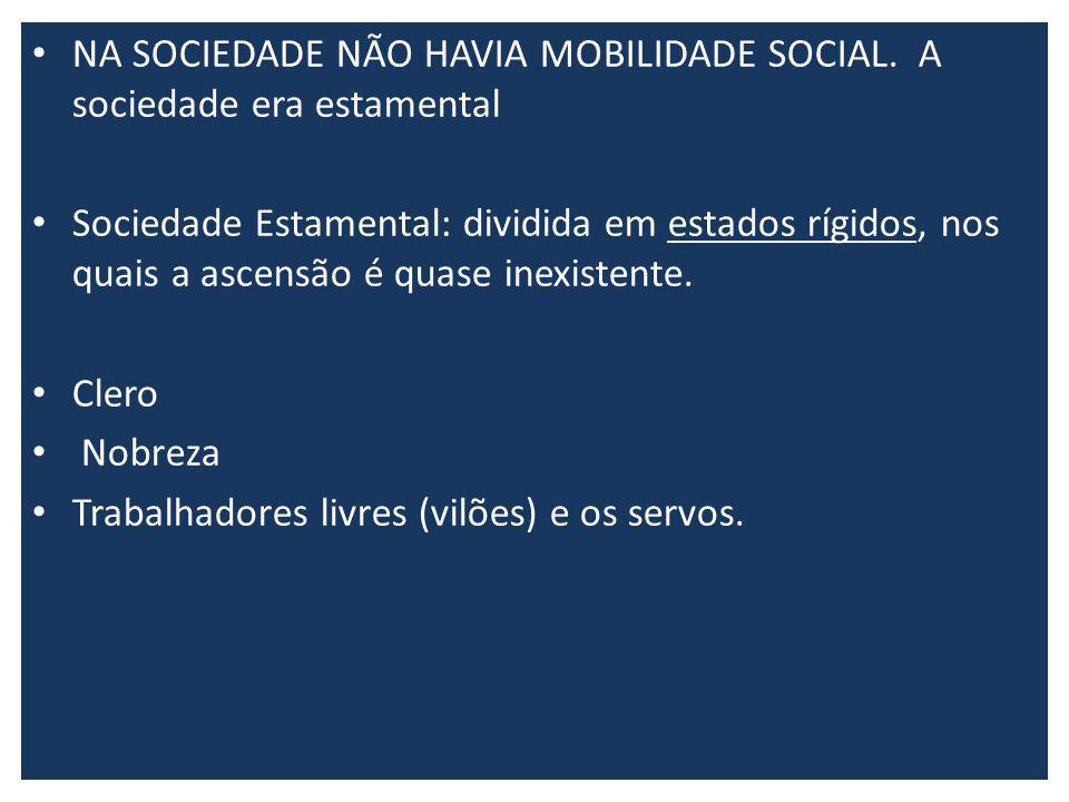 NA SOCIEDADE NÃO HAVIA MOBILIDADE SOCIAL. A sociedade era estamental