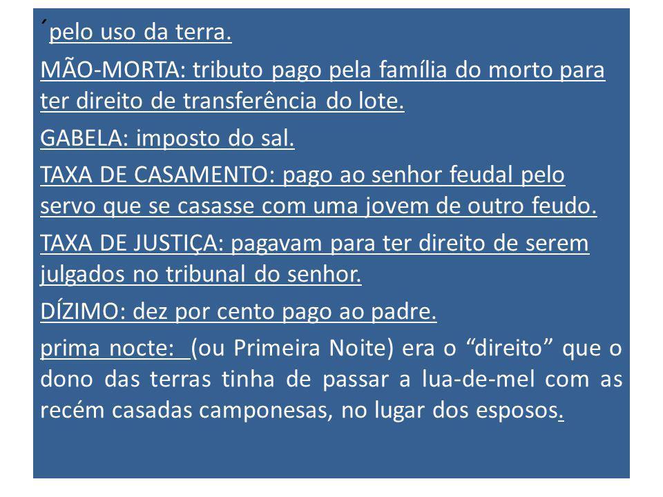 ´pelo uso da terra. MÃO-MORTA: tributo pago pela família do morto para ter direito de transferência do lote.