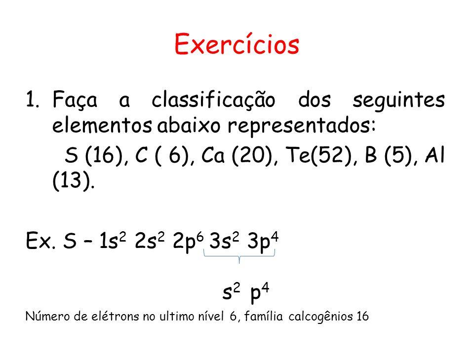 Exercícios Faça a classificação dos seguintes elementos abaixo representados: S (16), C ( 6), Ca (20), Te(52), B (5), Al (13).