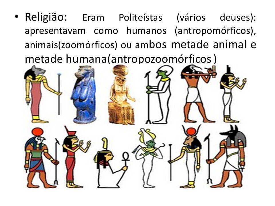 Religião: Eram Politeístas (vários deuses): apresentavam como humanos (antropomórficos), animais(zoomórficos) ou ambos metade animal e metade humana(antropozoomórficos )