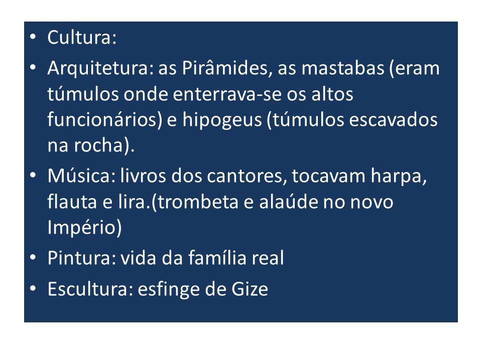 Cultura: Arquitetura: as Pirâmides, as mastabas (eram túmulos onde enterrava-se os altos funcionários) e hipogeus (túmulos escavados na rocha).