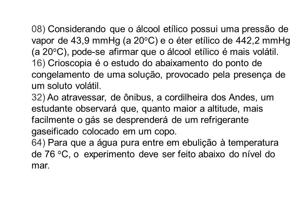 08) Considerando que o álcool etílico possui uma pressão de vapor de 43,9 mmHg (a 20oC) e o éter etílico de 442,2 mmHg (a 20oC), pode-se afirmar que o álcool etílico é mais volátil.