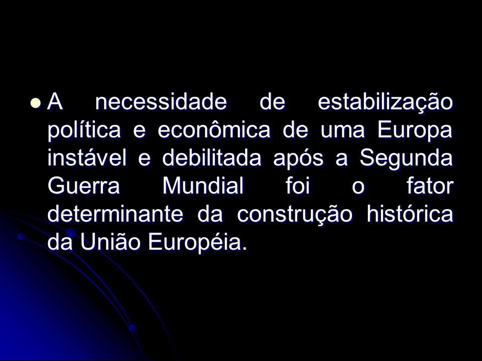 A necessidade de estabilização política e econômica de uma Europa instável e debilitada após a Segunda Guerra Mundial foi o fator determinante da construção histórica da União Européia.