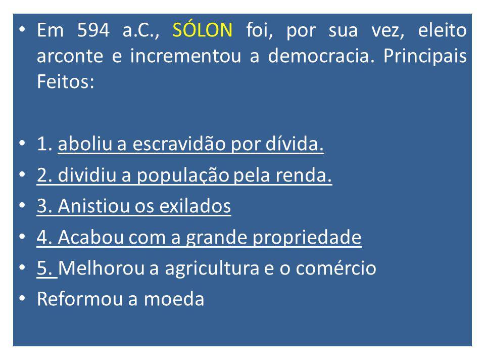 Em 594 a.C., SÓLON foi, por sua vez, eleito arconte e incrementou a democracia. Principais Feitos:
