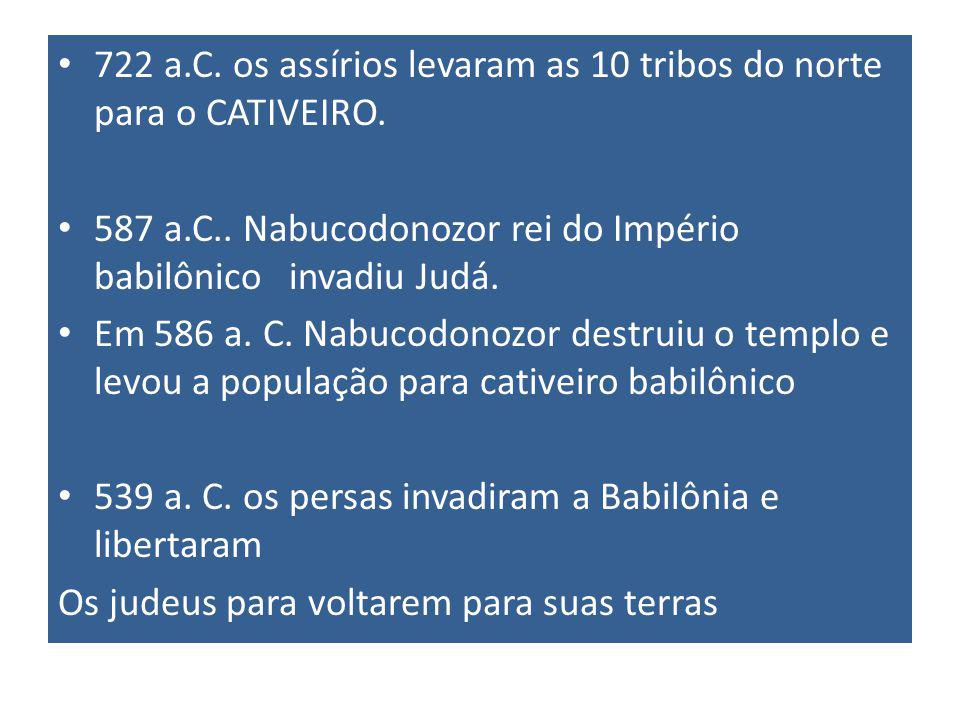 722 a.C. os assírios levaram as 10 tribos do norte para o CATIVEIRO.