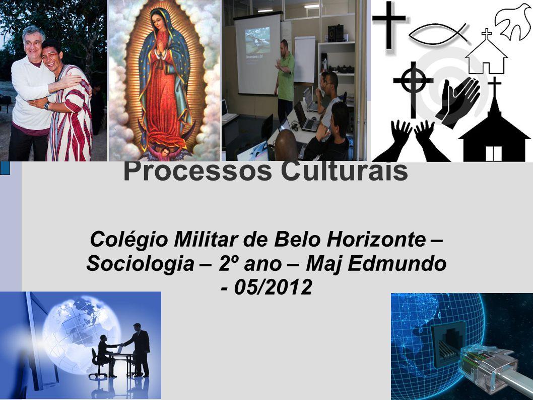 Processos Culturais Colégio Militar de Belo Horizonte – Sociologia – 2º ano – Maj Edmundo - 05/2012