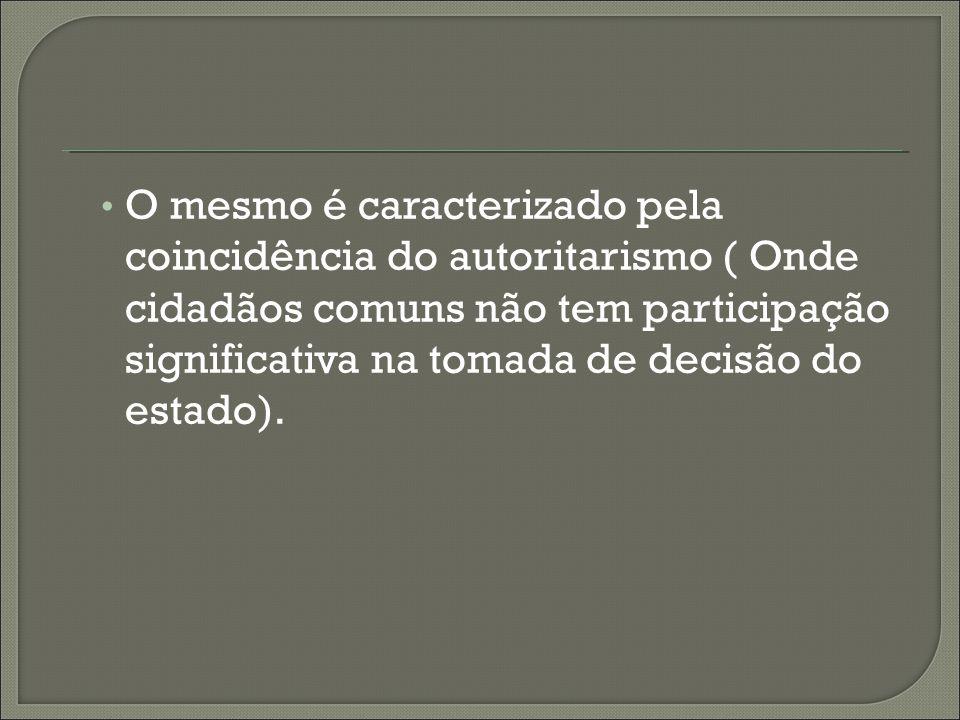 O mesmo é caracterizado pela coincidência do autoritarismo ( Onde cidadãos comuns não tem participação significativa na tomada de decisão do estado).