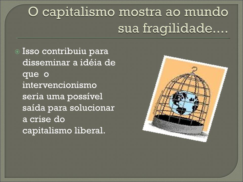 Isso contribuiu para disseminar a idéia de que o intervencionismo seria uma possível saída para solucionar a crise do capitalismo liberal.
