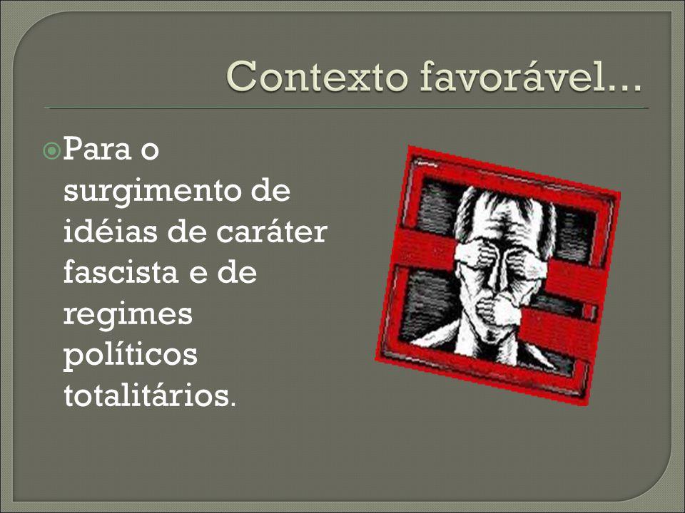 Para o surgimento de idéias de caráter fascista e de regimes políticos totalitários.