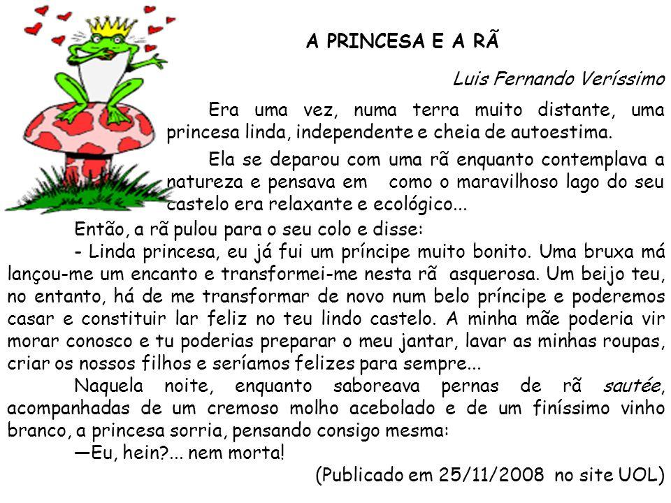 A PRINCESA E A RÃ Luis Fernando Veríssimo Era uma vez, numa terra muito distante, uma princesa linda, independente e cheia de autoestima. Ela se deparou com uma rã enquanto contemplava a natureza e pensava em como o maravilhoso lago do seu castelo era relaxante e ecológico...